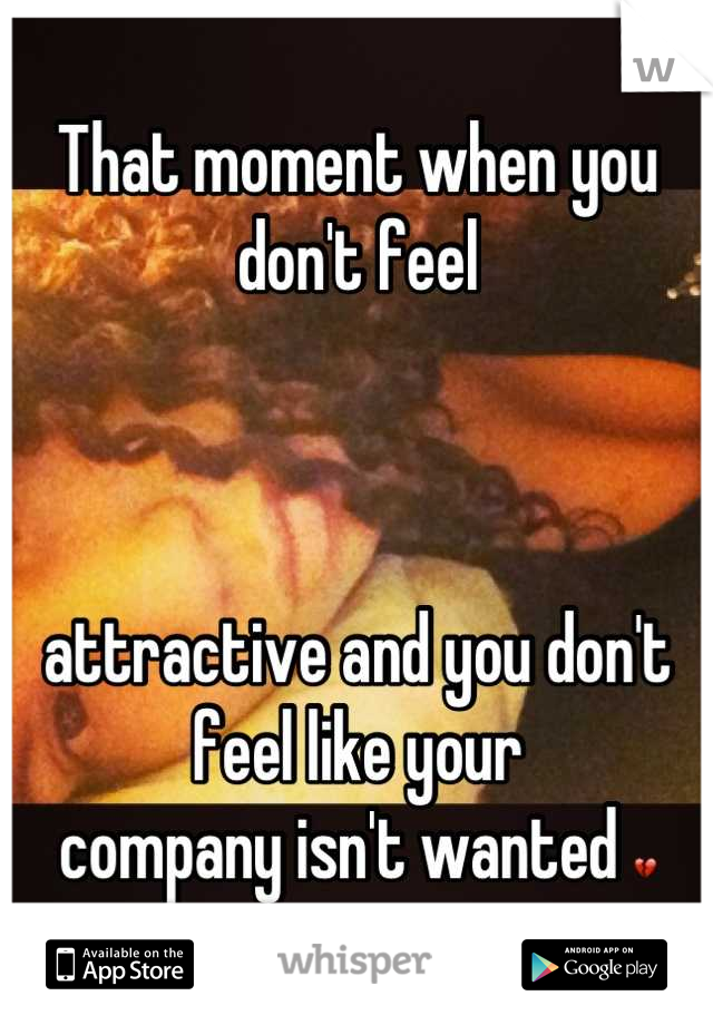 That moment when you don't feel     attractive and you don't feel like your  company isn't wanted 💔