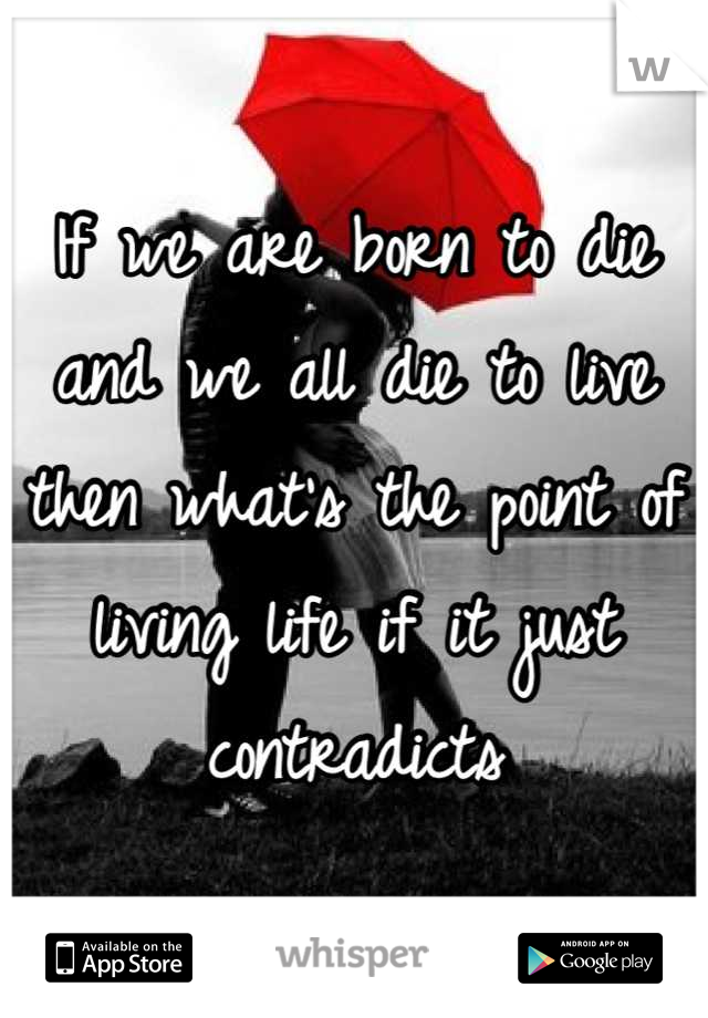 If we are born to die and we all die to live  then what's the point of living life if it just contradicts
