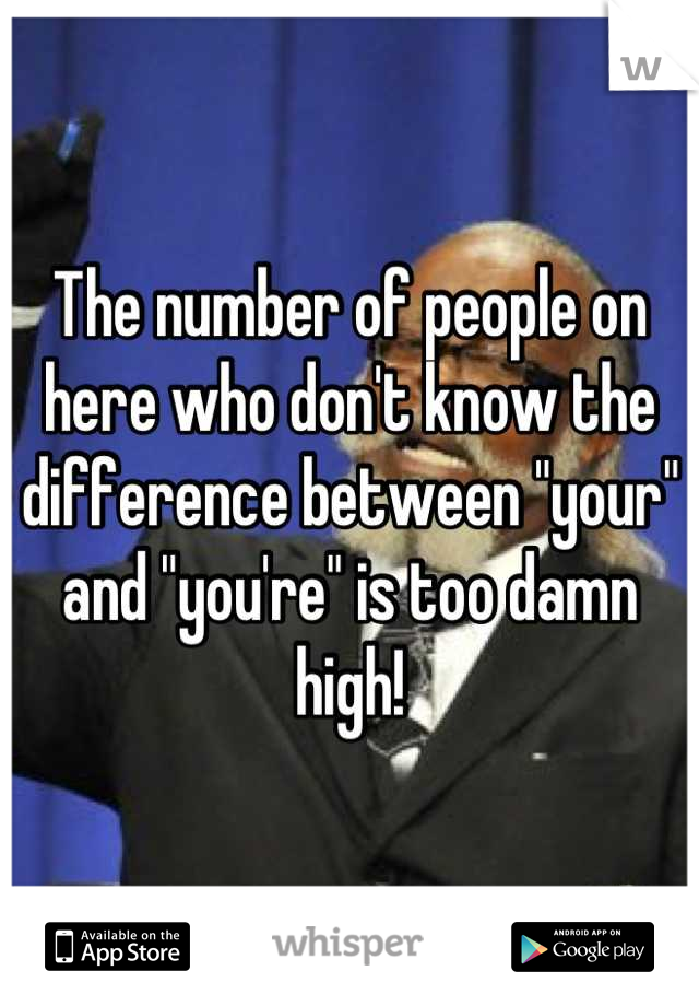 """The number of people on here who don't know the difference between """"your"""" and """"you're"""" is too damn high!"""