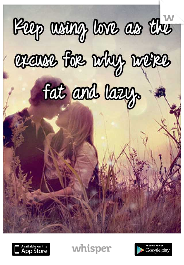 Keep using love as the excuse for why we're fat and lazy.