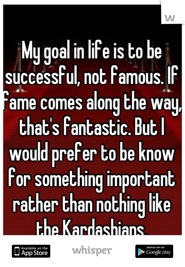 My goal in life is to be successful, not famous. If fame comes along the way, that's fantastic. But I would prefer to be know for something important rather than nothing like the Kardashians.