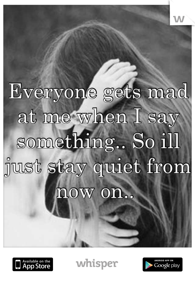 Everyone gets mad at me when I say something.. So ill just stay quiet from now on..