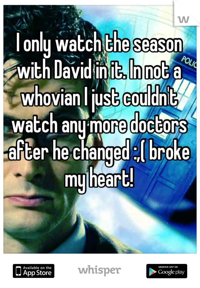 I only watch the season with David in it. In not a whovian I just couldn't watch any more doctors after he changed :,( broke my heart!