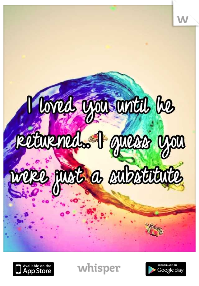 I loved you until he returned.. I guess you were just a substitute