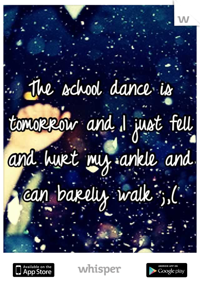 The school dance is tomorrow and I just fell and hurt my ankle and can barely walk ;,(