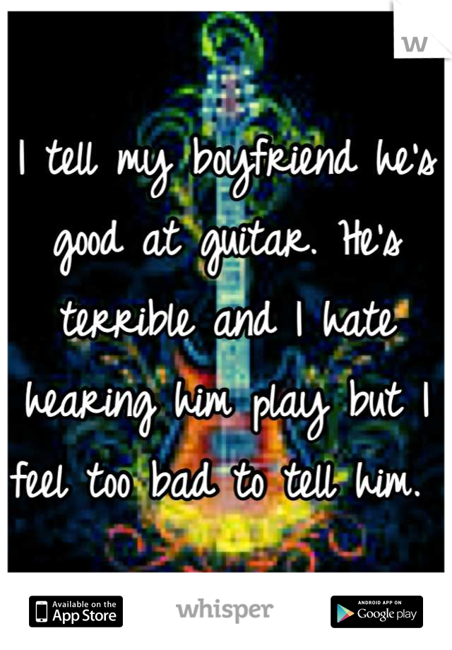 I tell my boyfriend he's good at guitar. He's terrible and I hate hearing him play but I feel too bad to tell him.