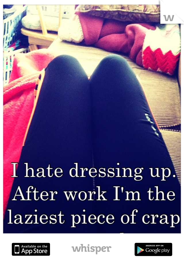 I hate dressing up. After work I'm the laziest piece of crap around