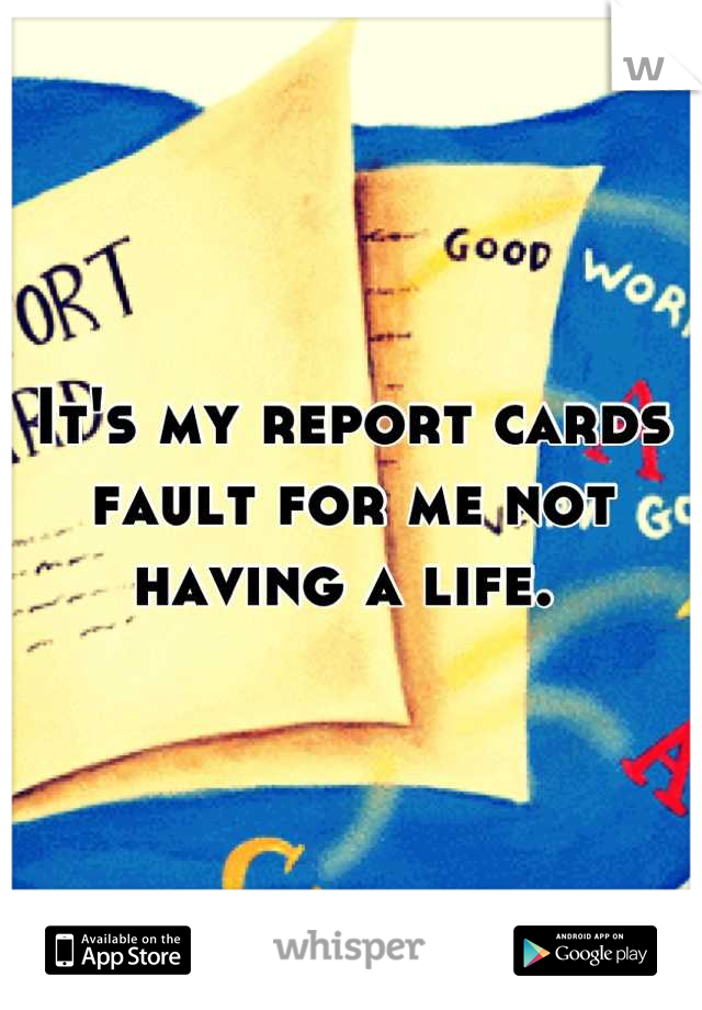 It's my report cards fault for me not having a life.