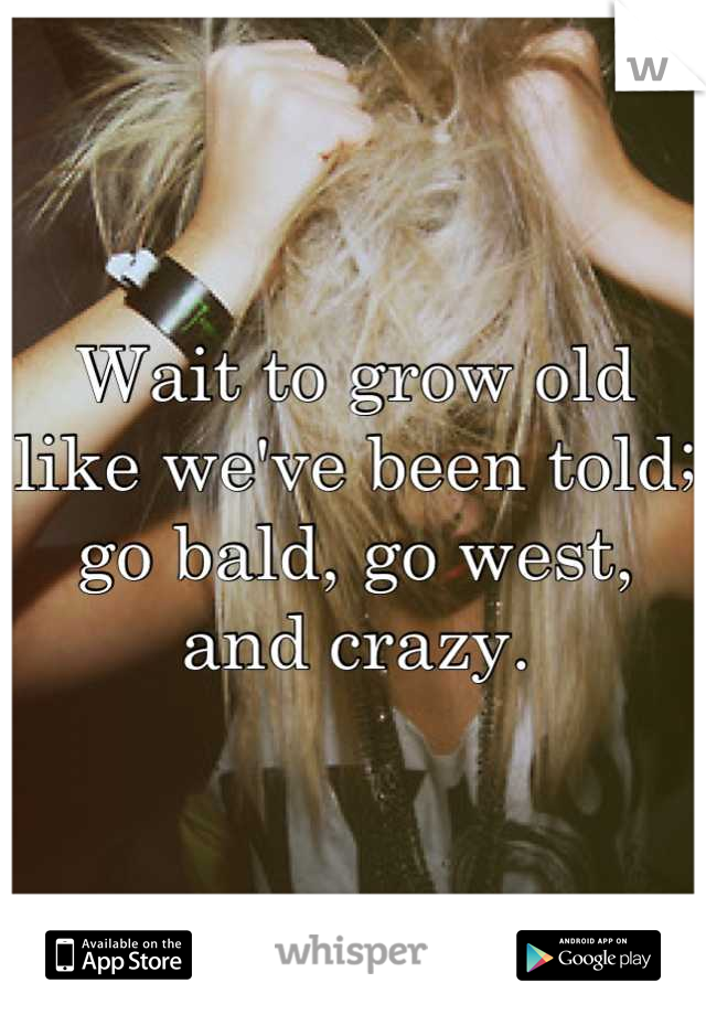 Wait to grow old like we've been told; go bald, go west, and crazy.