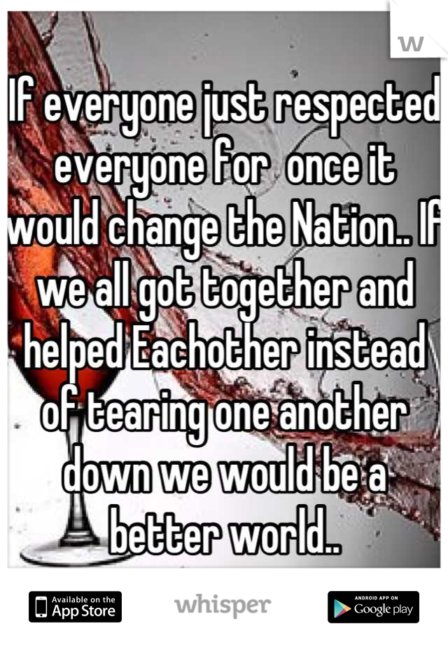 If everyone just respected everyone for  once it would change the Nation.. If we all got together and helped Eachother instead of tearing one another down we would be a better world..