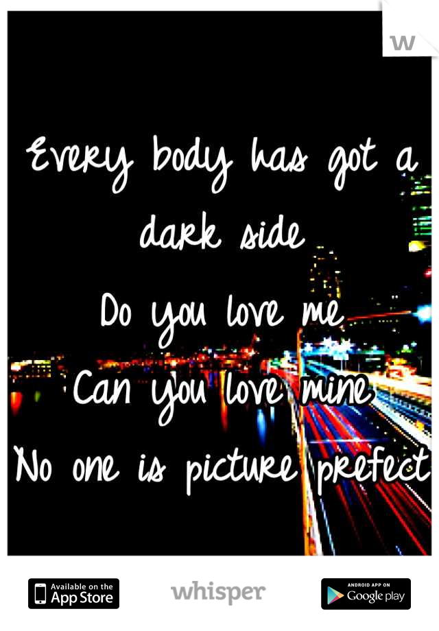 Every body has got a dark side Do you love me  Can you love mine No one is picture prefect