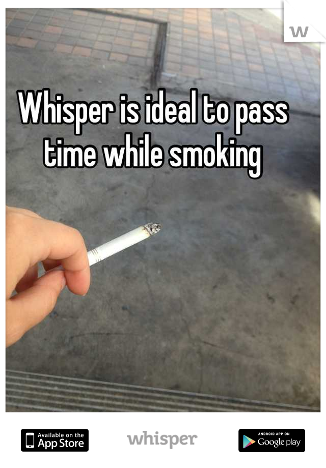 Whisper is ideal to pass time while smoking