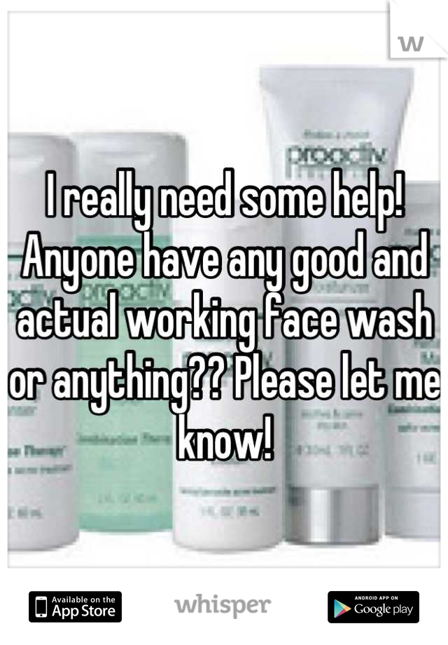 I really need some help! Anyone have any good and actual working face wash or anything?? Please let me know!