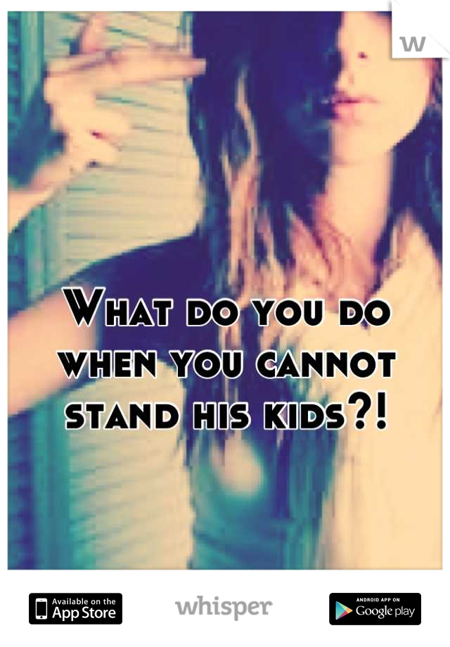 What do you do when you cannot stand his kids?!