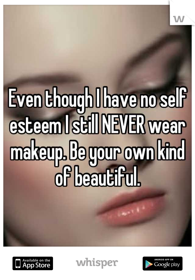 Even though I have no self esteem I still NEVER wear makeup. Be your own kind of beautiful.