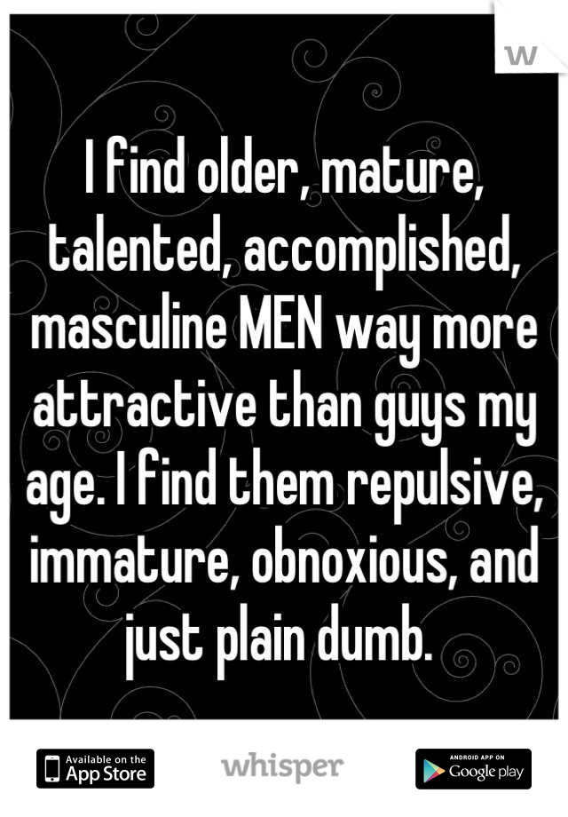 I find older, mature, talented, accomplished, masculine MEN way more attractive than guys my age. I find them repulsive, immature, obnoxious, and just plain dumb.