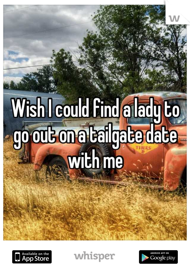 Wish I could find a lady to go out on a tailgate date with me