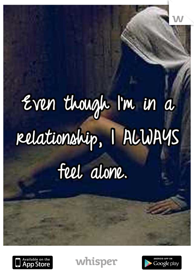 Even though I'm in a relationship, I ALWAYS feel alone.