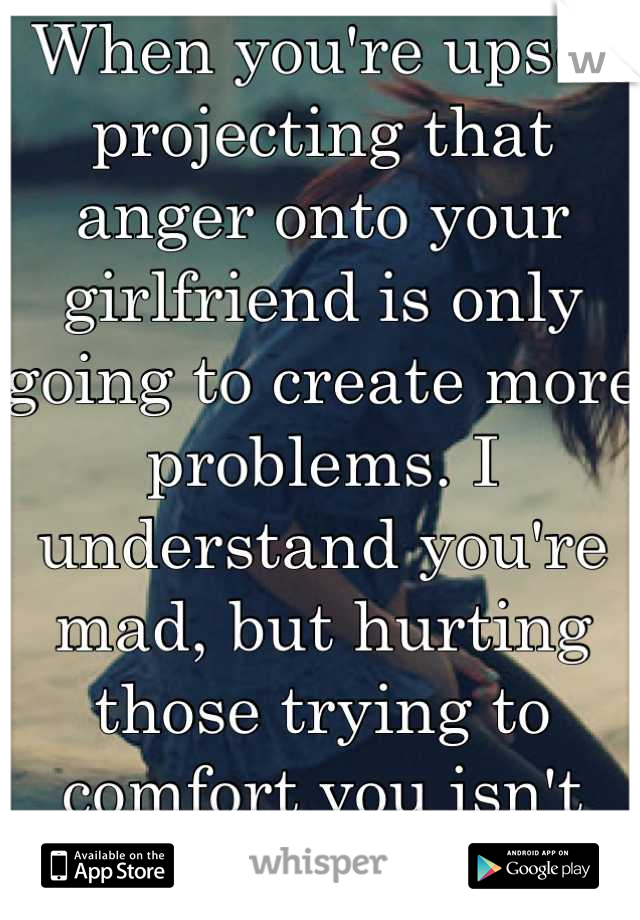 When you're upset projecting that anger onto your girlfriend is only going to create more problems. I understand you're mad, but hurting those trying to comfort you isn't going to help.