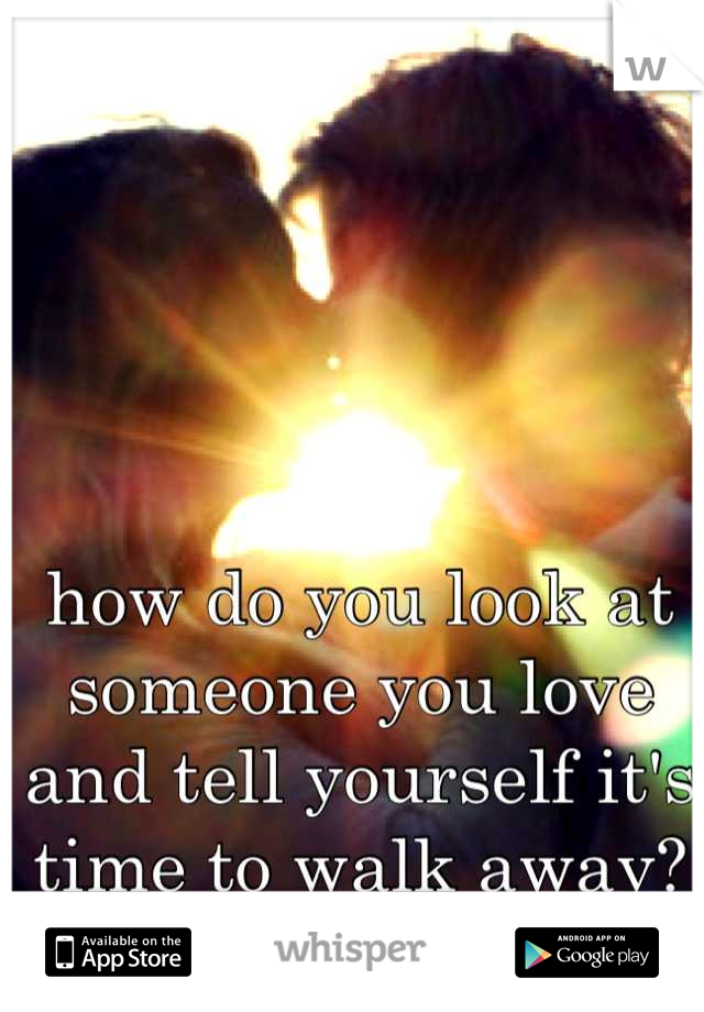 how do you look at someone you love and tell yourself it's time to walk away?
