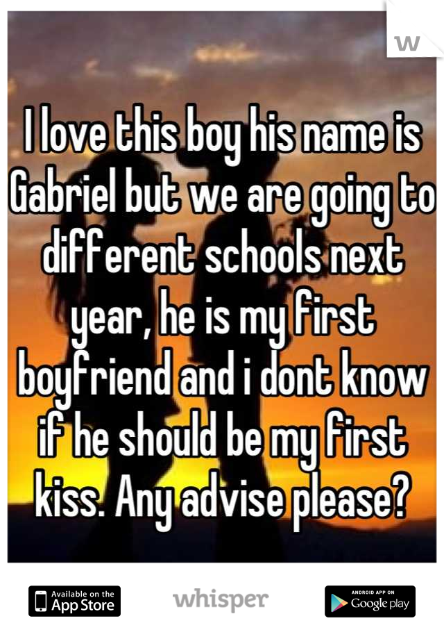I love this boy his name is Gabriel but we are going to different schools next year, he is my first boyfriend and i dont know if he should be my first kiss. Any advise please?