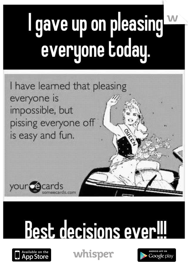 I gave up on pleasing everyone today.       Best decisions ever!!!