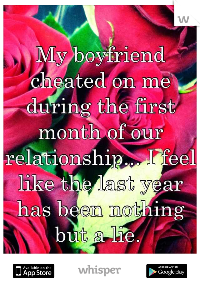 My boyfriend cheated on me during the first month of our relationship... I feel like the last year has been nothing but a lie.