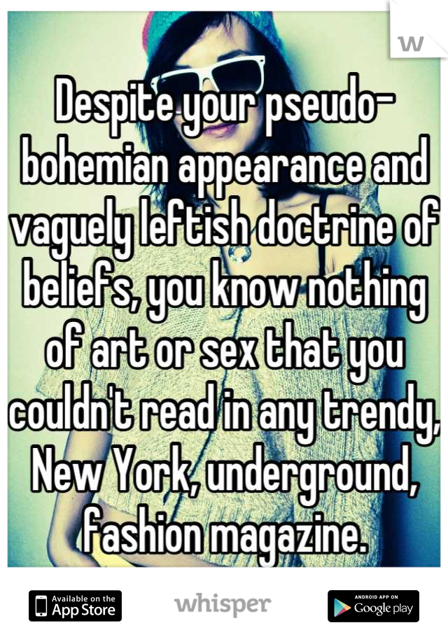 Despite your pseudo-bohemian appearance and vaguely leftish doctrine of beliefs, you know nothing of art or sex that you couldn't read in any trendy, New York, underground, fashion magazine.