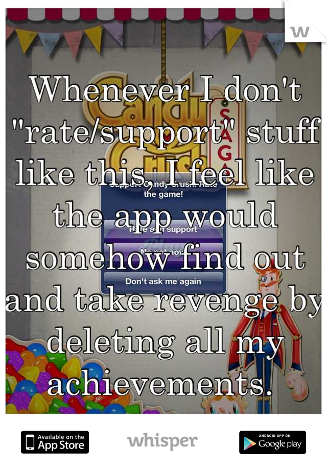 "Whenever I don't ""rate/support"" stuff like this, I feel like the app would somehow find out and take revenge by deleting all my achievements."