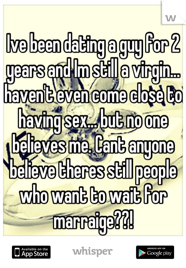 Ive been dating a guy for 2 years and Im still a virgin... haven't even come close to having sex... but no one believes me. Cant anyone believe theres still people who want to wait for marraige??!