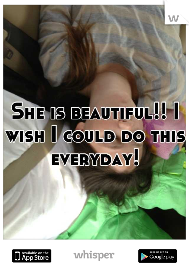 She is beautiful!! I wish I could do this everyday!