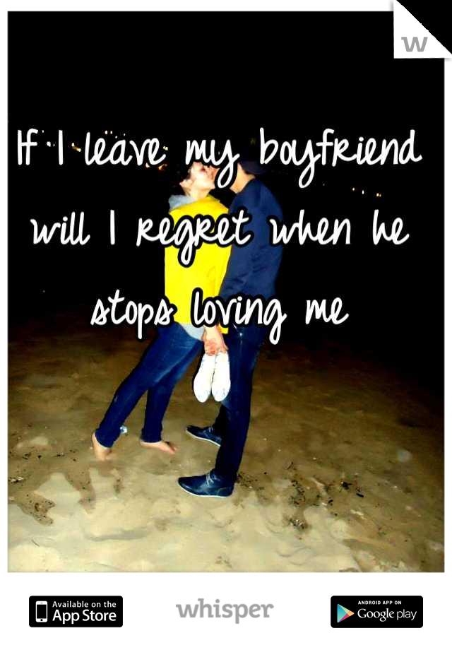 If I leave my boyfriend will I regret when he stops loving me