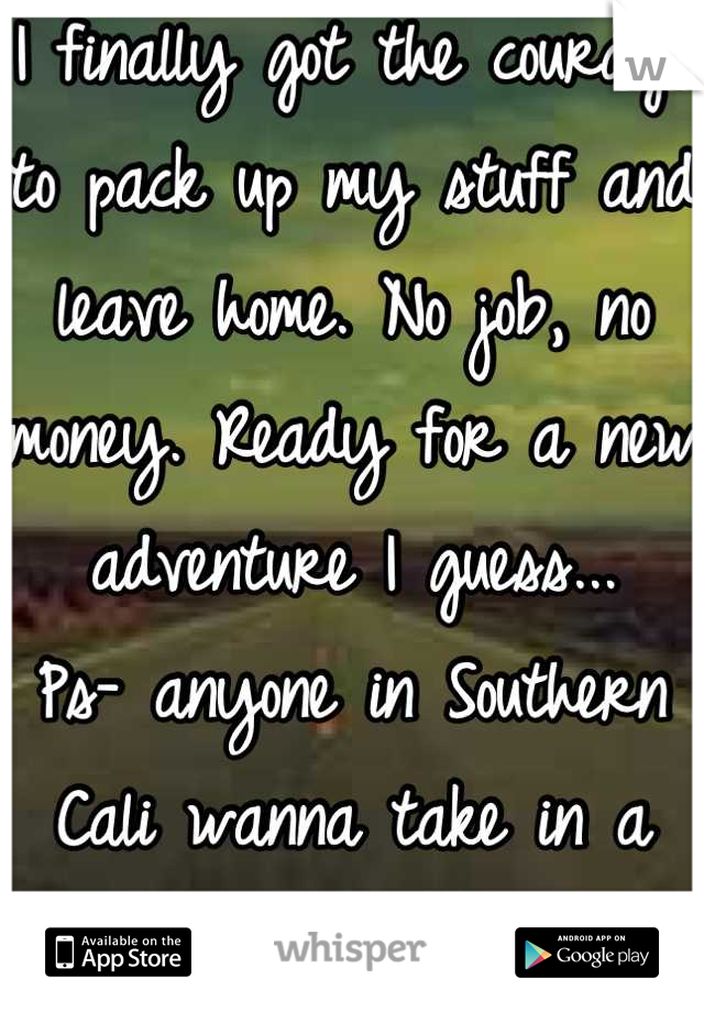 I finally got the courage to pack up my stuff and leave home. No job, no money. Ready for a new adventure I guess... Ps- anyone in Southern Cali wanna take in a stranger for the night? Lol