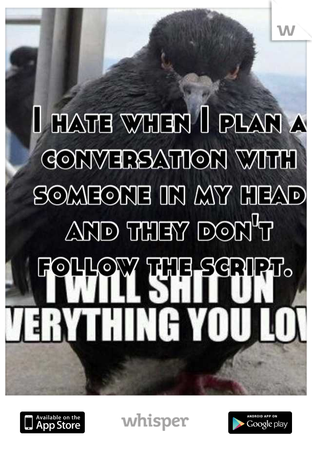 I hate when I plan a conversation with someone in my head and they don't follow the script.