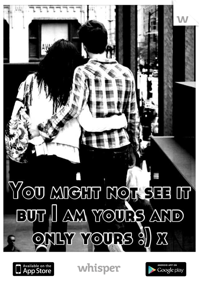 You might not see it but I am yours and only yours :) x