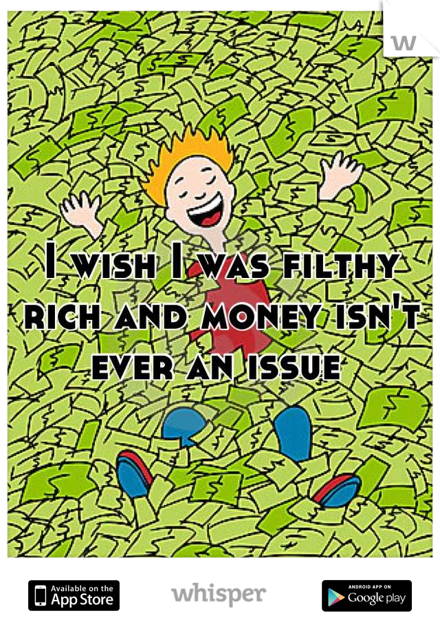 I wish I was filthy rich and money isn't ever an issue