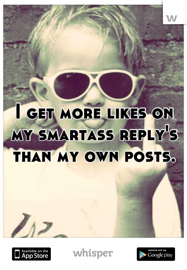 I get more likes on my smartass reply's than my own posts.