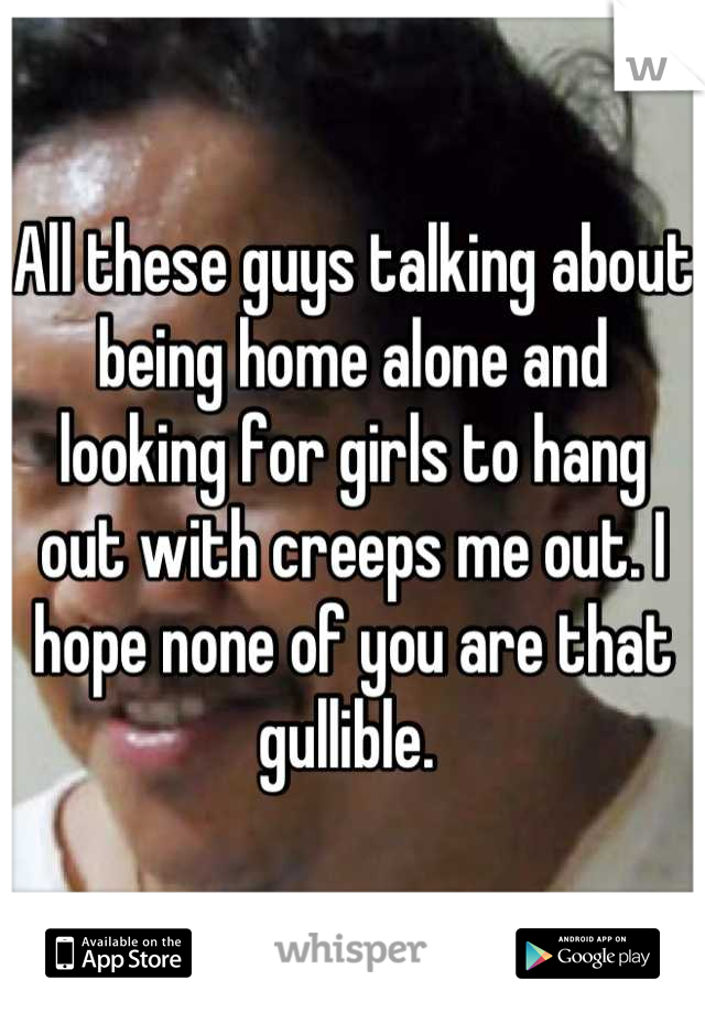 All these guys talking about being home alone and looking for girls to hang out with creeps me out. I hope none of you are that gullible.