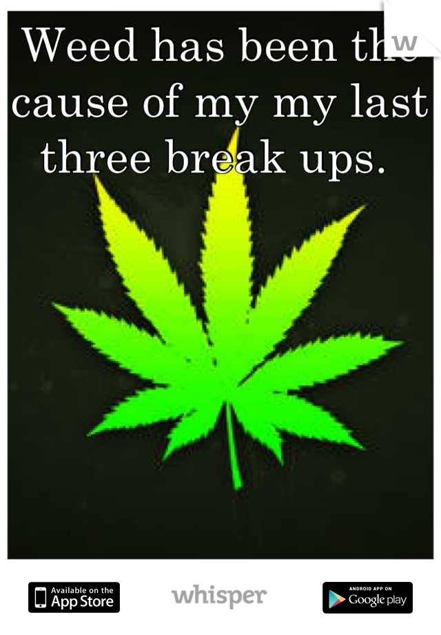 Weed has been the cause of my my last three break ups.