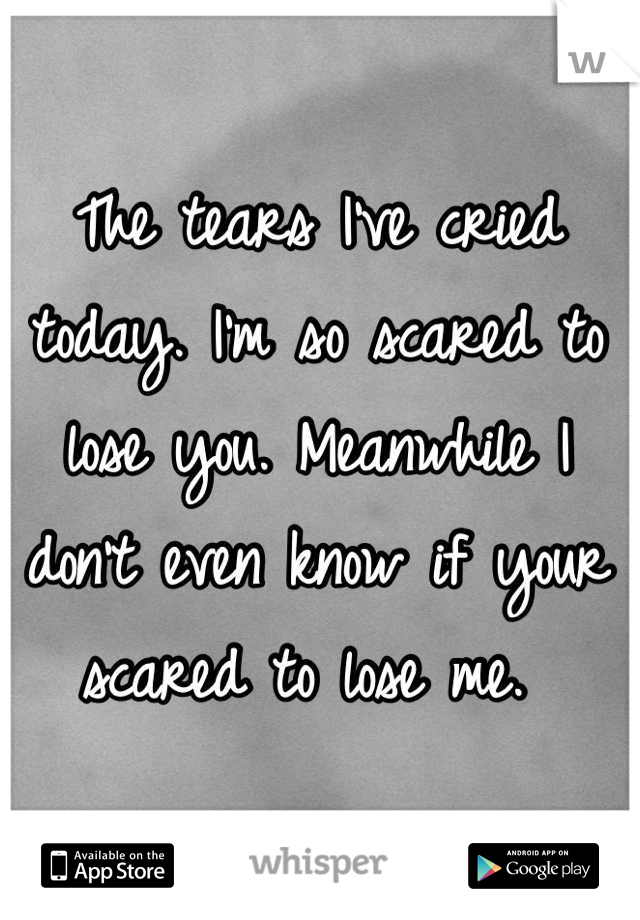 The tears I've cried today. I'm so scared to lose you. Meanwhile I don't even know if your scared to lose me.