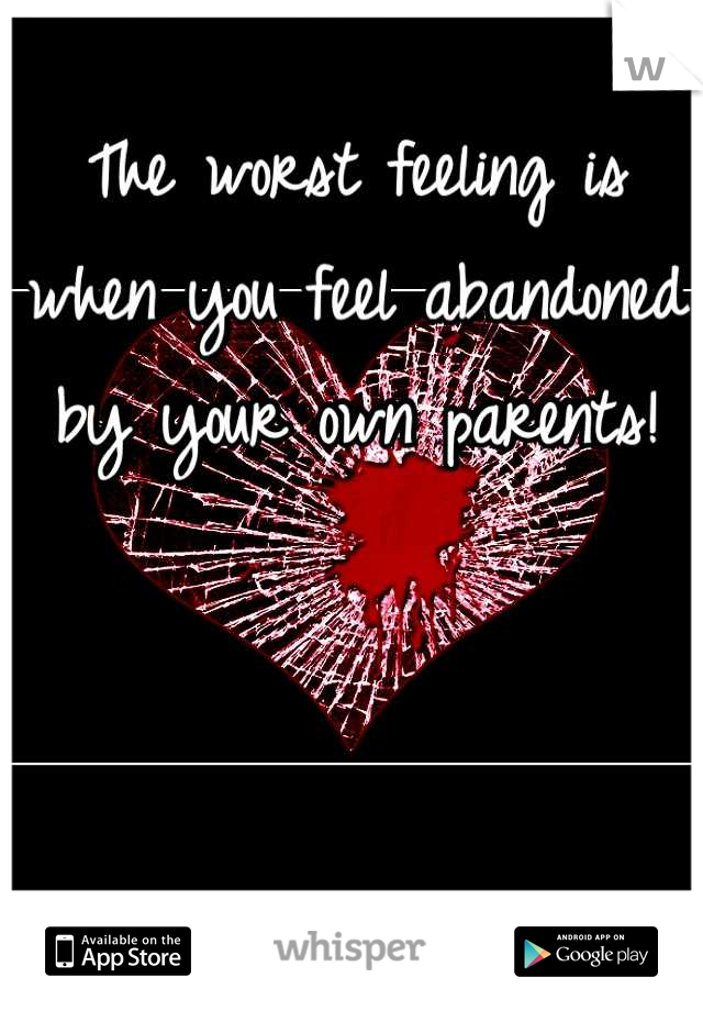 The worst feeling is when you feel abandoned by your own parents!