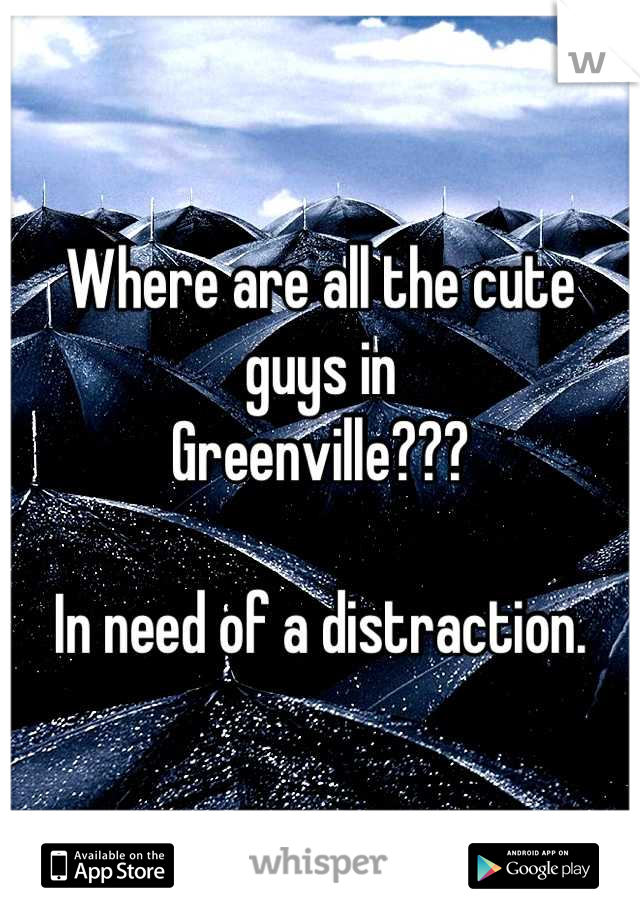 Where are all the cute guys in  Greenville???  In need of a distraction.