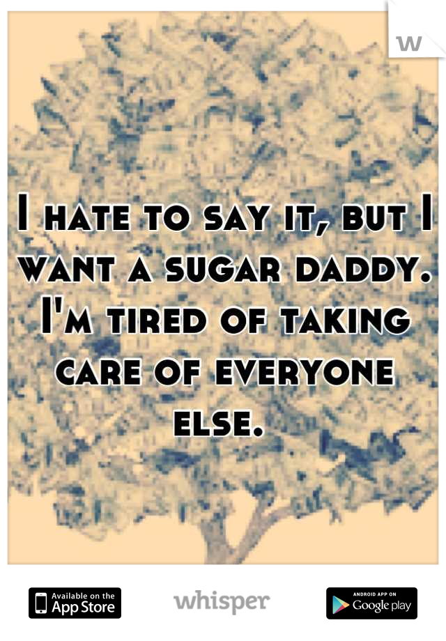 I hate to say it, but I want a sugar daddy. I'm tired of taking care of everyone else.