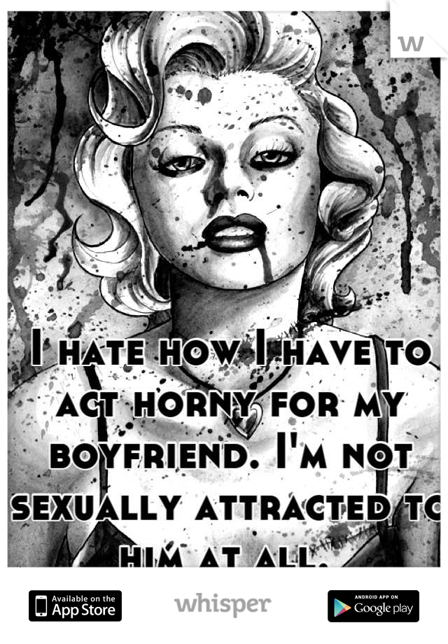I hate how I have to act horny for my boyfriend. I'm not sexually attracted to him at all.