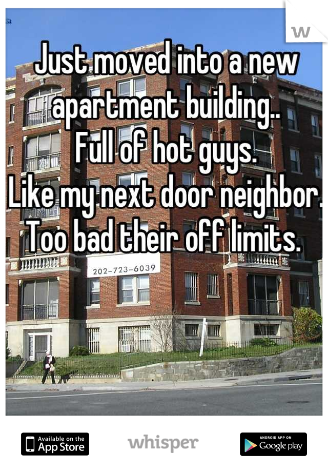 Just moved into a new apartment building.. Full of hot guys. Like my next door neighbor. Too bad their off limits.