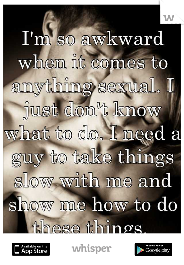 I'm so awkward when it comes to anything sexual. I just don't know what to do. I need a guy to take things slow with me and show me how to do these things.
