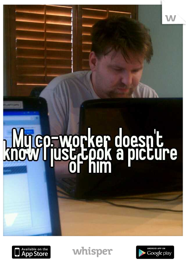 My co-worker doesn't know I just took a picture of him