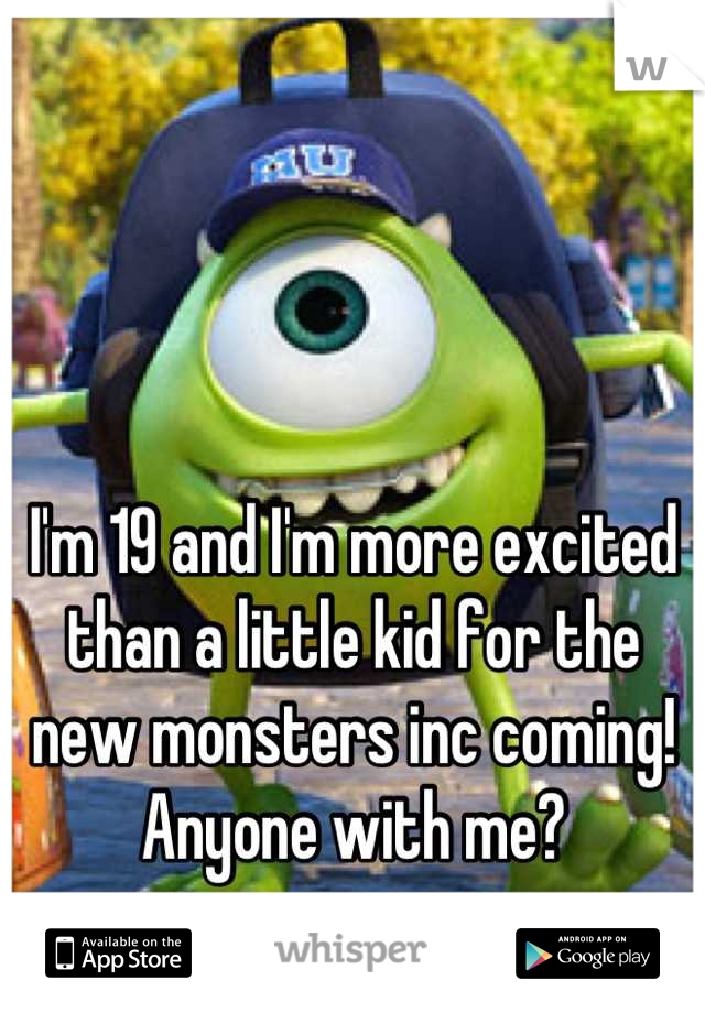 I'm 19 and I'm more excited than a little kid for the new monsters inc coming! Anyone with me?