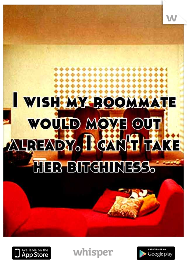 I wish my roommate would move out already. I can't take her bitchiness.