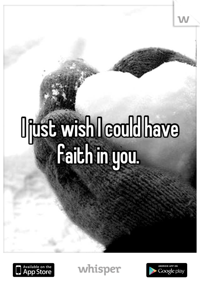 I just wish I could have faith in you.